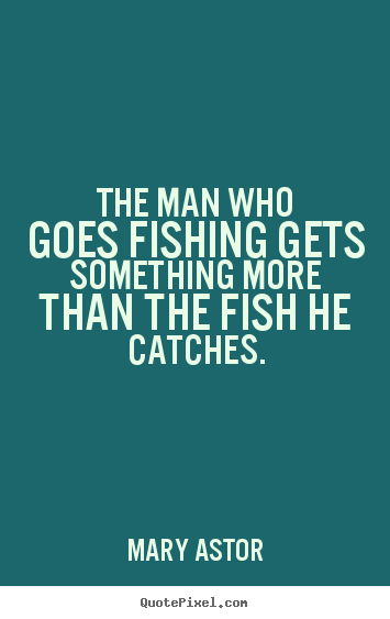 Mary Astor picture quotes - The man who goes fishing gets something more than the fish.. - Success quote