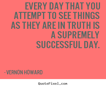 Quotes about success - Every day that you attempt to see things as they are in truth is..