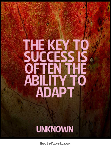 The key to success is often the ability to adapt Unknown good success quotes