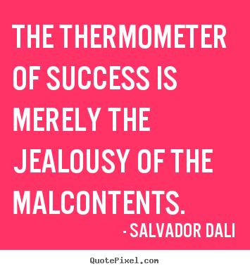 The thermometer of success is merely the jealousy of.. Salvador Dali greatest success quote
