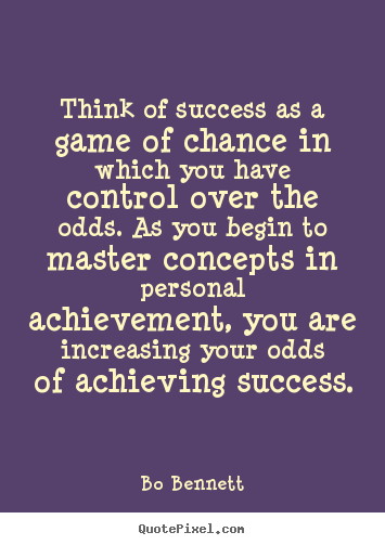 Bo Bennett picture quote - Think of success as a game of chance in which you have control.. - Success quote