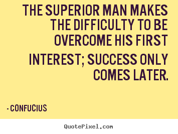The superior man makes the difficulty to.. Confucius top success quotes