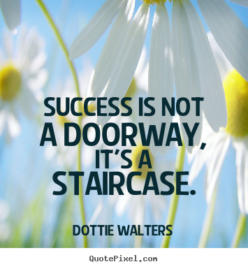 Quotes about success - Success is not a doorway, it's a staircase.