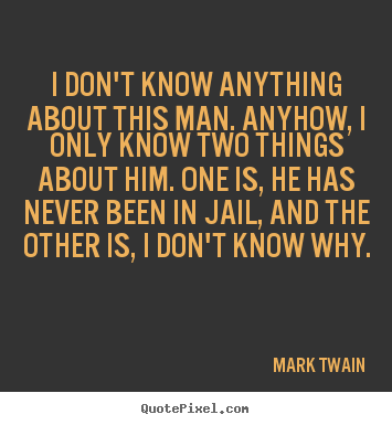 I don't know anything about this man. anyhow, i only know two things.. Mark Twain  success quotes