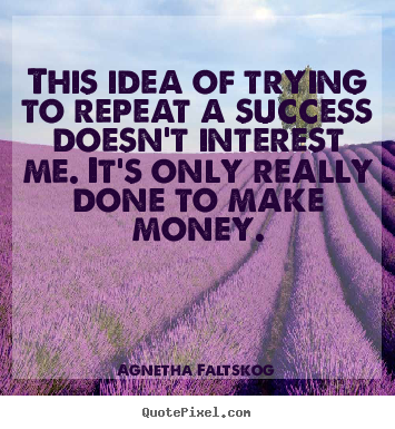 Agnetha Faltskog image quotes - This idea of trying to repeat a success doesn't interest me... - Success quotes