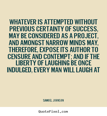 Whatever is attempted without previous certainty of success, may.. Samuel Johnson  success quotes