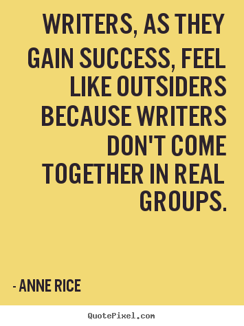 Success quote - Writers, as they gain success, feel like outsiders because writers..