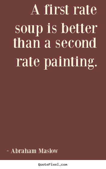 Abraham Maslow picture quotes - A first rate soup is better than a second rate painting. - Success quotes