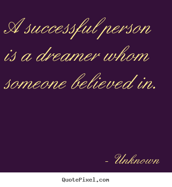 Create your own picture sayings about success - A successful person is a dreamer whom someone believed in.