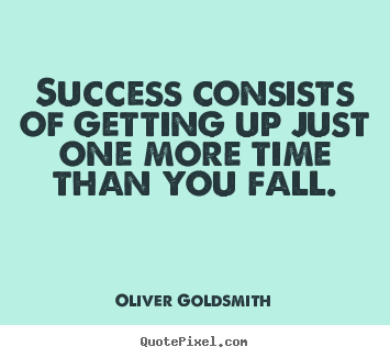 Oliver Goldsmith poster quotes - Success consists of getting up just one more time than.. - Success quote