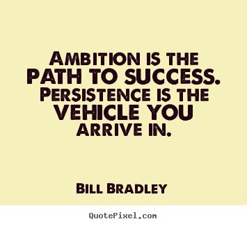 Bill Bradley poster quotes - Ambition is the path to success. persistence is the vehicle you arrive.. - Success quotes