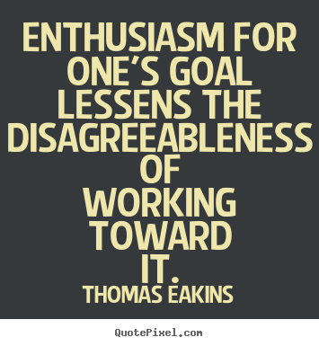 Enthusiasm for one's goal lessens the disagreeableness of.. Thomas Eakins greatest success quotes