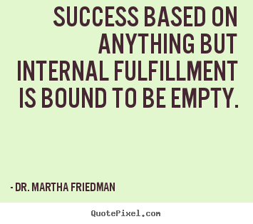 Dr. Martha Friedman picture quotes - Success based on anything but internal fulfillment.. - Success sayings