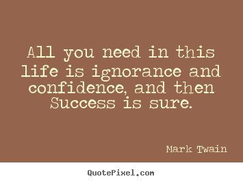 Design custom picture quotes about success - All you need in this life is ignorance and confidence, and then..