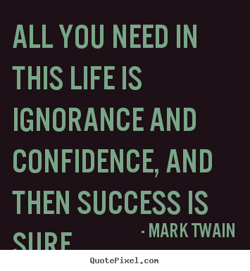 Quote about success - All you need in this life is ignorance and confidence,..