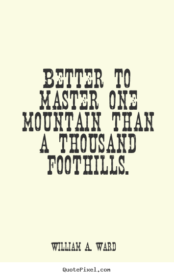 Better to master one mountain than a thousand foothills. William A. Ward greatest success quotes