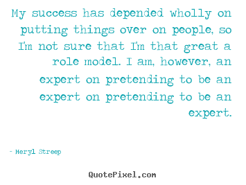 Create custom picture quotes about success - My success has depended wholly on putting things over on..