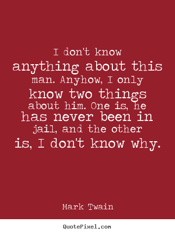 Mark Twain poster quotes - I don't know anything about this man. anyhow,.. - Success quote