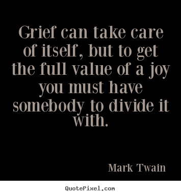 Grief can take care of itself, but to get the full.. Mark Twain top success quotes