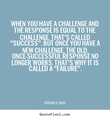 Success quotes - When you have a challenge and the response is equal to the challenge,..