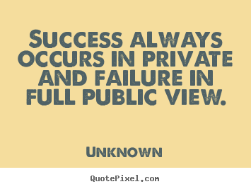 Success quote - Success always occurs in private and failure in full..