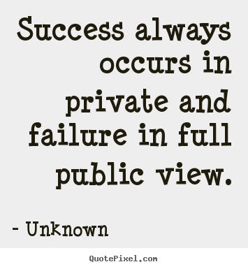 Quotes about success - Success always occurs in private and failure in full public..