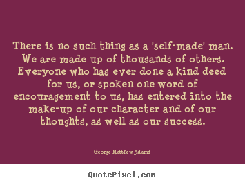 Quote about success - There is no such thing as a 'self-made' man. we are made up of..