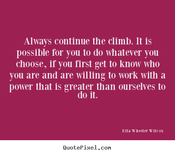 Always continue the climb. it is possible for you to do whatever you.. Ella Wheeler Wilcox good success quote