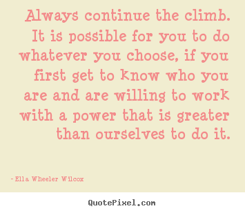 Always continue the climb. it is possible for you to do.. Ella Wheeler Wilcox best success quotes