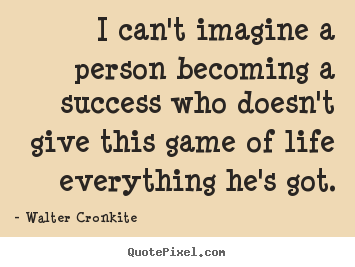 Make custom picture quotes about success - I can't imagine a person becoming a success who doesn't..