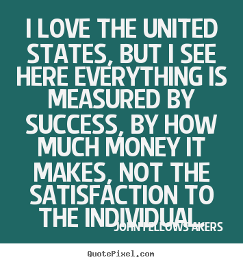 I love the united states, but i see here everything.. John Fellows Akers best success sayings