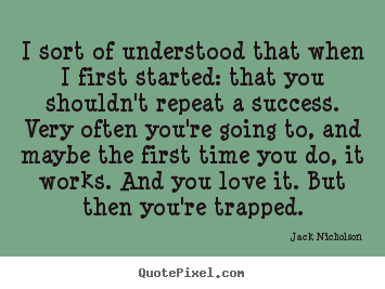 Jack Nicholson poster quote - I sort of understood that when i first started: that.. - Success quotes