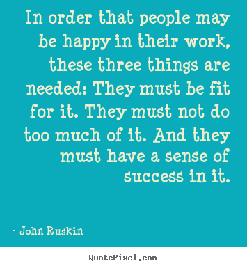Make picture quotes about success - In order that people may be happy in their work, these three things..