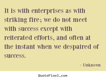 Success quotes - It is with enterprises as with striking fire; we do not meet..