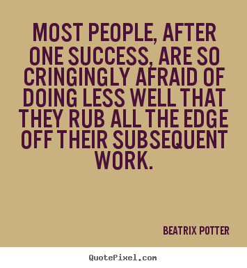 Most people, after one success, are so cringingly afraid of doing.. Beatrix Potter  success quotes