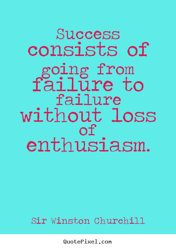 Sir Winston Churchill picture quotes - Success consists of going from failure to failure.. - Success quotes
