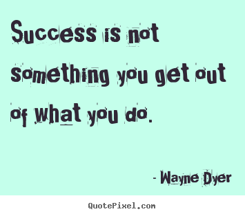 Quotes about success - Success is not something you get out of what you do.