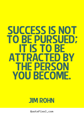 Quotes about success - Success is not to be pursued; it is to be attracted by the person you..