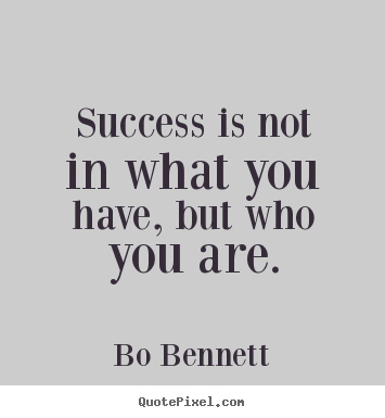 How to design picture quotes about success - Success is not in what you have, but who you are.