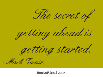 The secret of getting ahead is getting started. Mark Twain popular success quotes