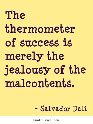 Salvador Dali picture quotes - The thermometer of success is merely the jealousy of the malcontents. - Success quotes