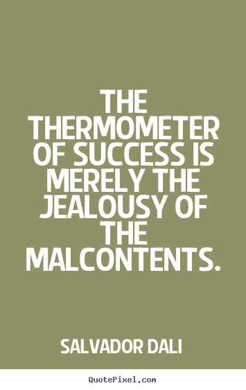 Quotes about success - The thermometer of success is merely the jealousy of the..