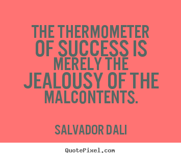 Salvador Dali picture quotes - The thermometer of success is merely the jealousy of.. - Success quotes