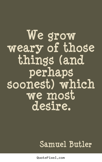 Samuel Butler picture quotes - We grow weary of those things (and perhaps.. - Success quotes