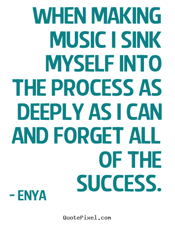 Enya picture quotes - When making music i sink myself into the process as deeply.. - Success sayings