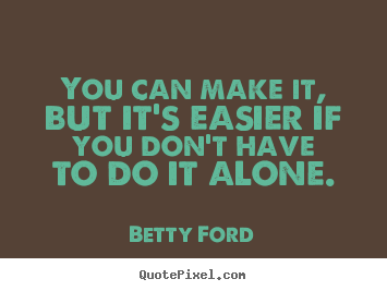 Betty Ford photo quotes - You can make it, but it's easier if you don't have to do it alone. - Success quotes