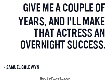 Quotes about success - Give me a couple of years, and i'll make that actress an..