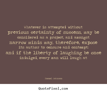 Samuel Johnson picture quotes - Whatever is attempted without previous certainty of success, may be.. - Success quote