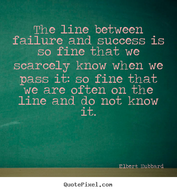 Elbert Hubbard picture quote - The line between failure and success is so.. - Success quotes