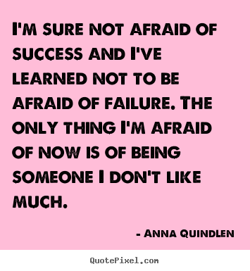 I'm sure not afraid of success and i've learned.. Anna Quindlen great success quotes